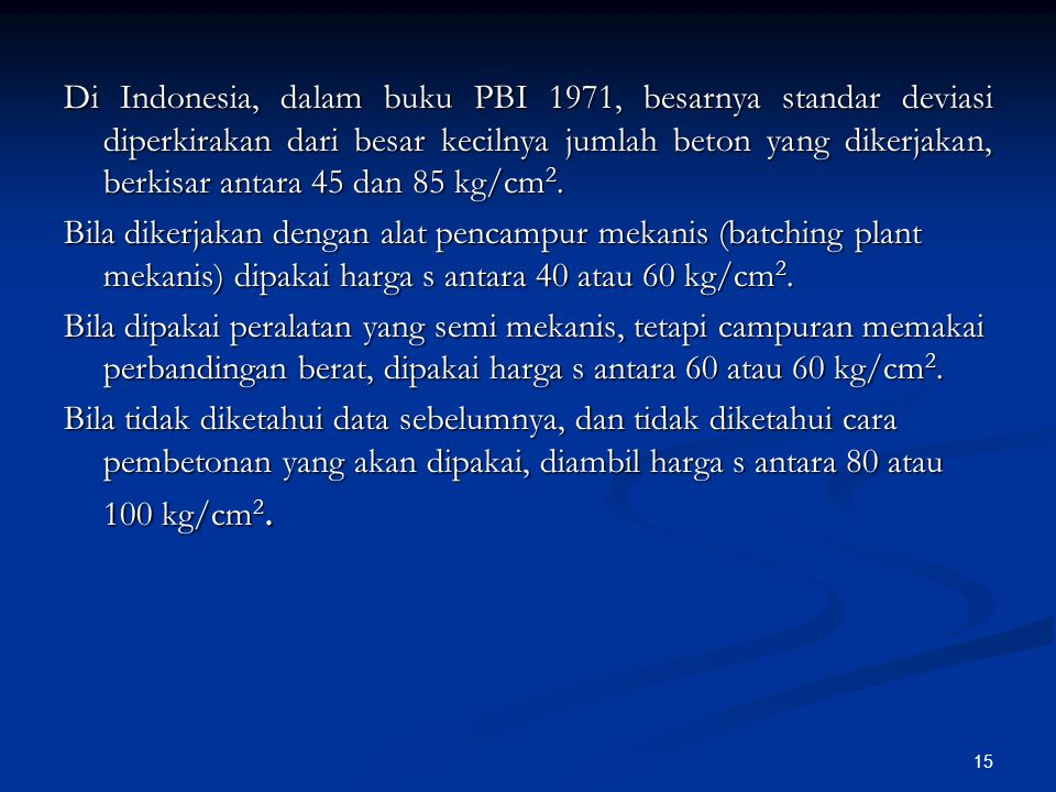 Di Indonesia, dalam buku PBI 1971, besarnya standar deviasi diperkirakan dari besar kecilnya jumlah beton yang dikerjakan, berkisar antara 45 dan 85 kg/cm2.