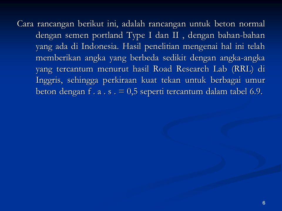 Cara rancangan berikut ini, adalah rancangan untuk beton normal dengan semen portland Type I dan II , dengan bahan-bahan yang ada di Indonesia.