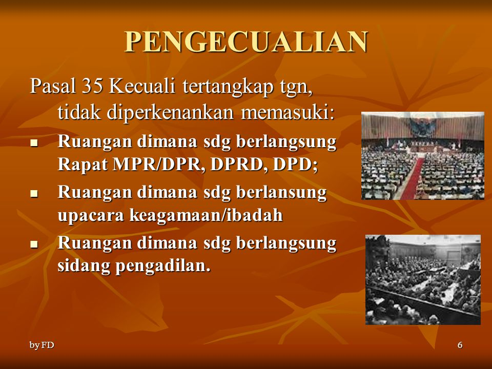PENGECUALIAN Pasal 35 Kecuali tertangkap tgn, tidak diperkenankan memasuki: Ruangan dimana sdg berlangsung Rapat MPR/DPR, DPRD, DPD;