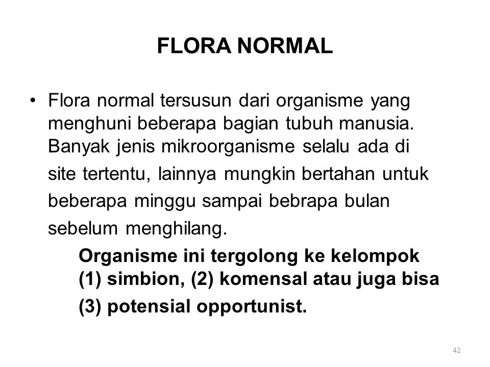 FLORA NORMAL Flora normal tersusun dari organisme yang menghuni beberapa bagian tubuh manusia. Banyak jenis mikroorganisme selalu ada di.