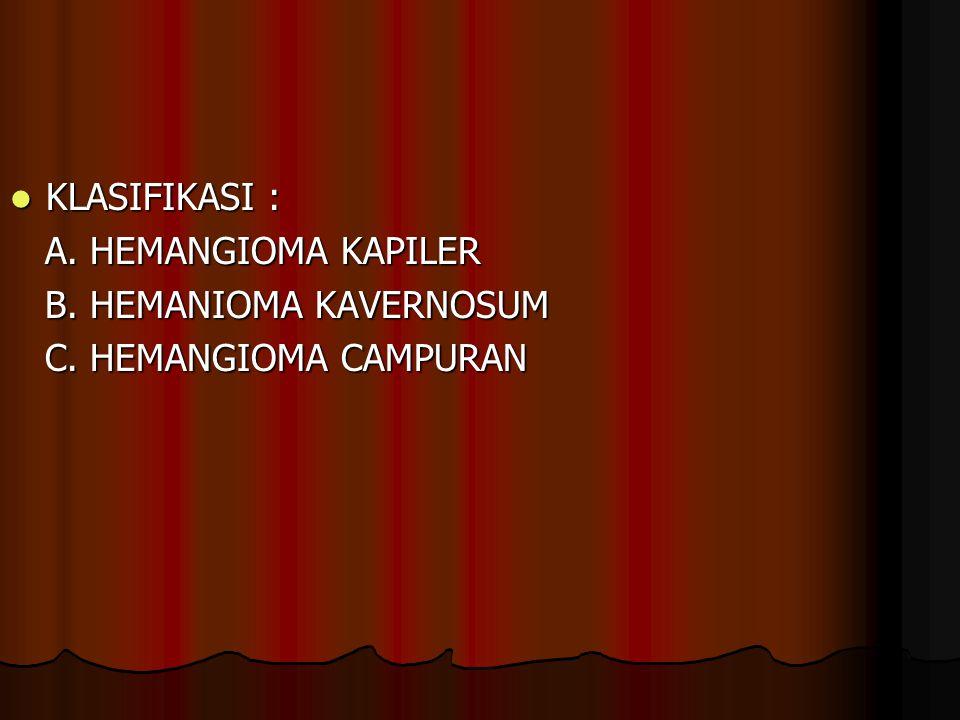 KLASIFIKASI : A. HEMANGIOMA KAPILER B. HEMANIOMA KAVERNOSUM C. HEMANGIOMA CAMPURAN