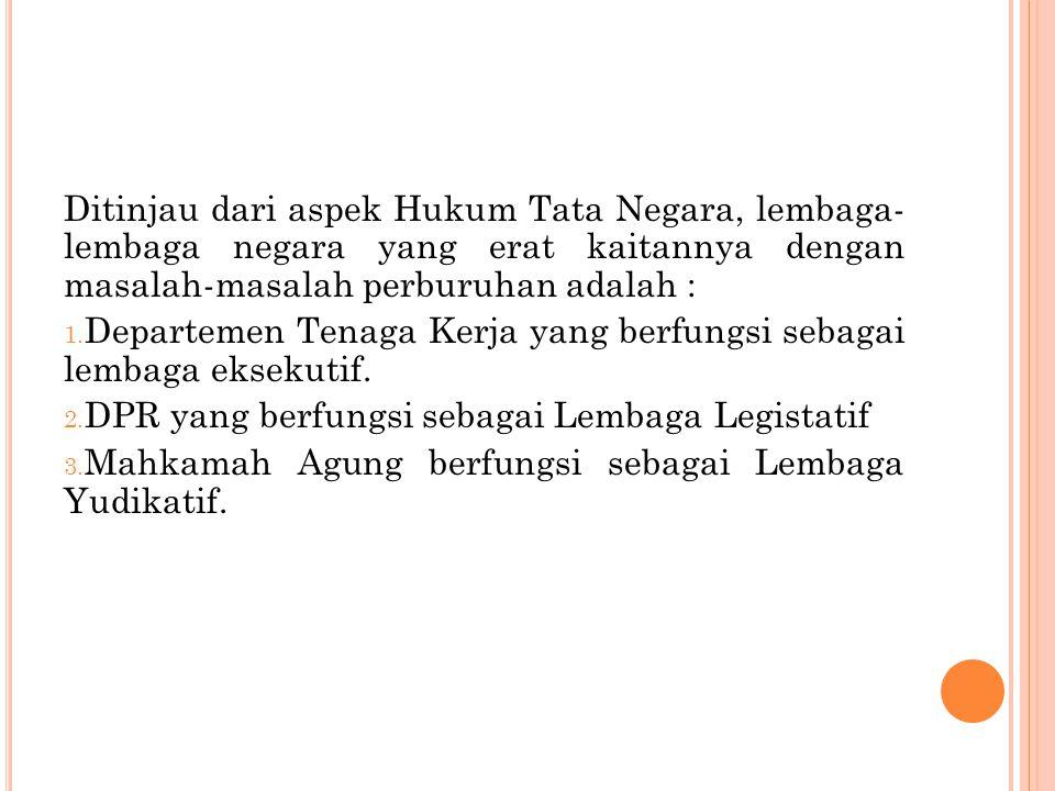 Ditinjau dari aspek Hukum Tata Negara, lembaga- lembaga negara yang erat kaitannya dengan masalah-masalah perburuhan adalah :