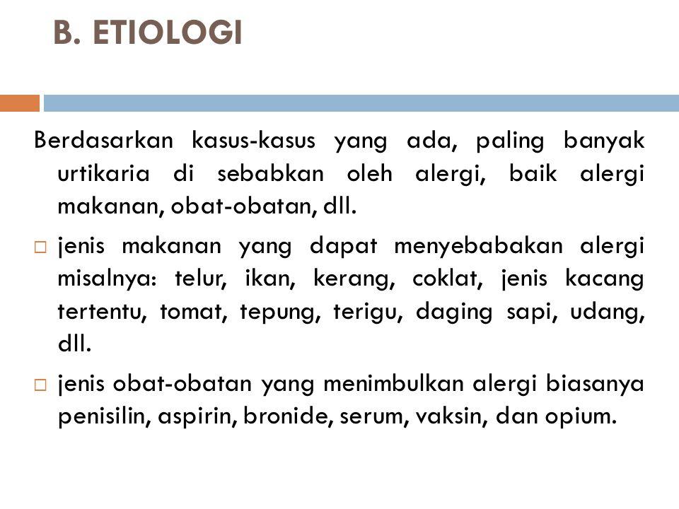 B. ETIOLOGI Berdasarkan kasus-kasus yang ada, paling banyak urtikaria di sebabkan oleh alergi, baik alergi makanan, obat-obatan, dll.