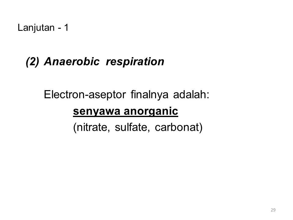 Lanjutan - 1 (2) Anaerobic respiration Electron-aseptor finalnya adalah: senyawa anorganic (nitrate, sulfate, carbonat)