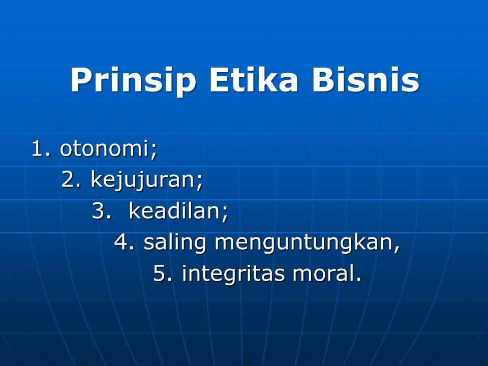 Prinsip Etika Bisnis 1. otonomi; 2. kejujuran; 3. keadilan;