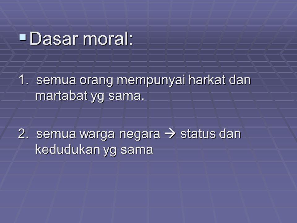 Dasar moral: 1. semua orang mempunyai harkat dan martabat yg sama.