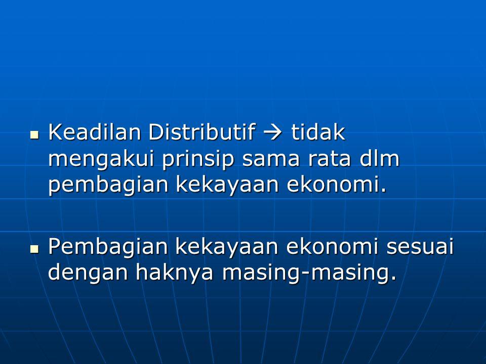 Keadilan Distributif  tidak mengakui prinsip sama rata dlm pembagian kekayaan ekonomi.