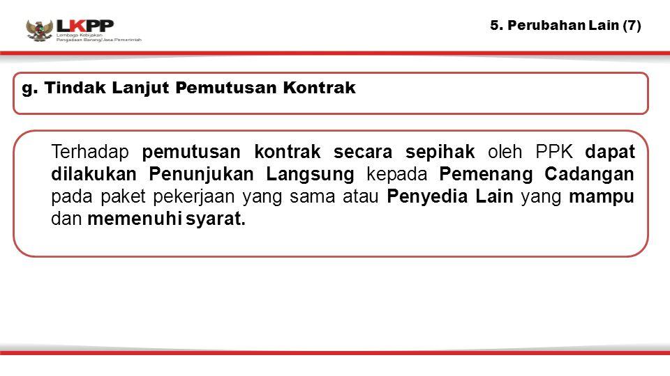 5. Perubahan Lain (7) g. Tindak Lanjut Pemutusan Kontrak.