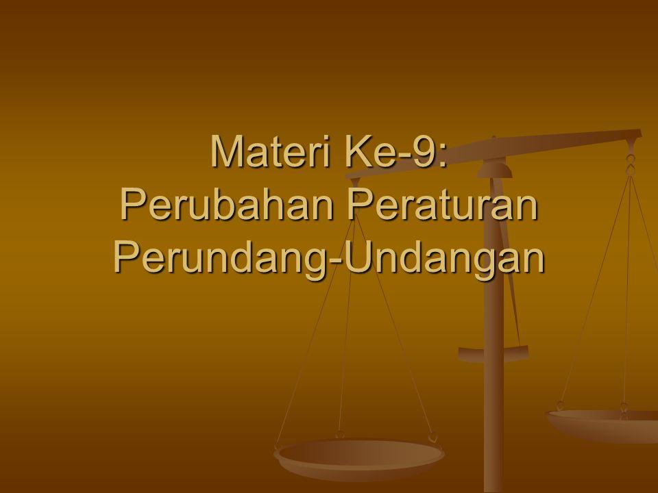 Materi Ke-9: Perubahan Peraturan Perundang-Undangan