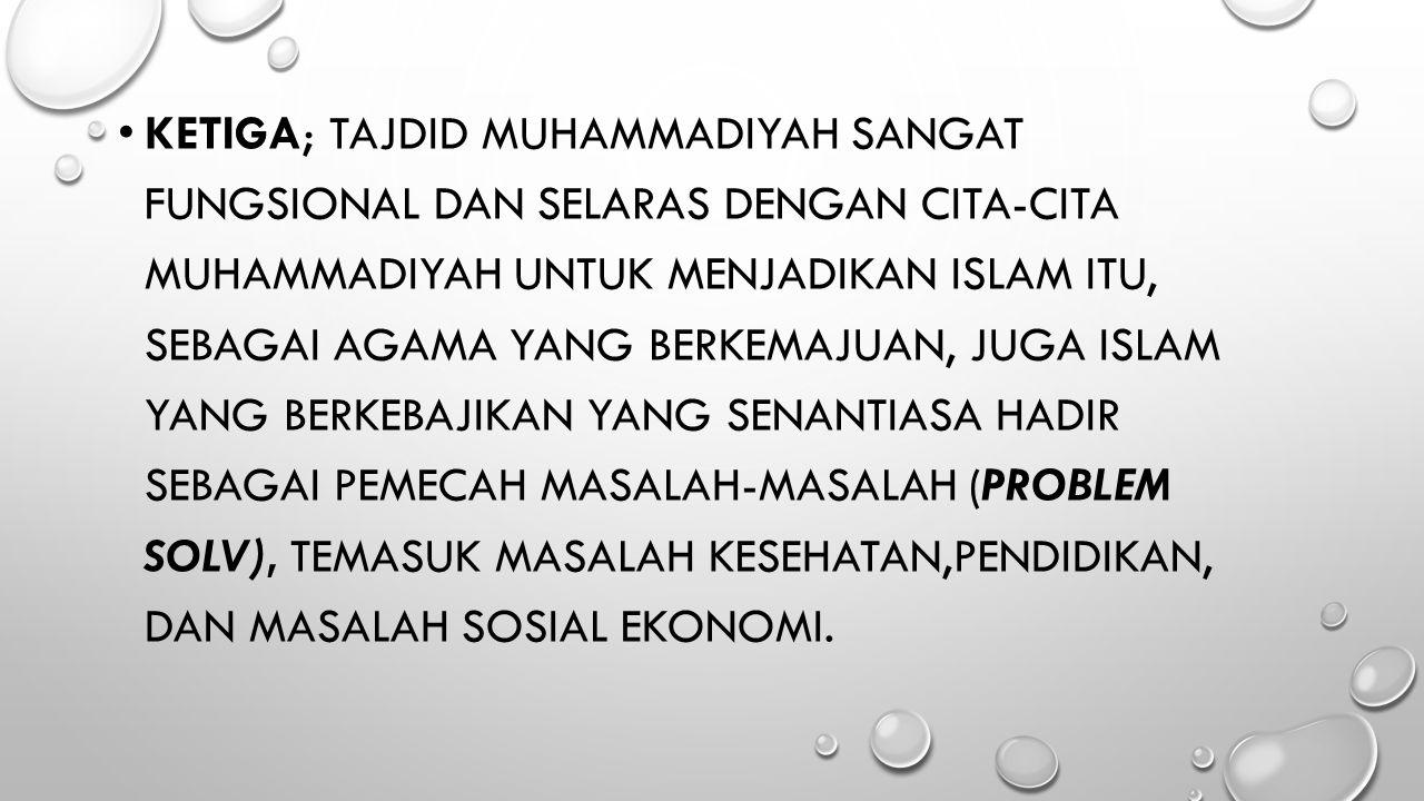 Ketiga; tajdid Muhammadiyah sangat fungsional dan selaras dengan cita-cita Muhammadiyah untuk menjadikan Islam itu, sebagai agama yang berkemajuan, juga Islam yang berkebajikan yang senantiasa hadir sebagai pemecah masalah-masalah (problem solv), temasuk masalah kesehatan,pendidikan, dan masalah sosial ekonomi.