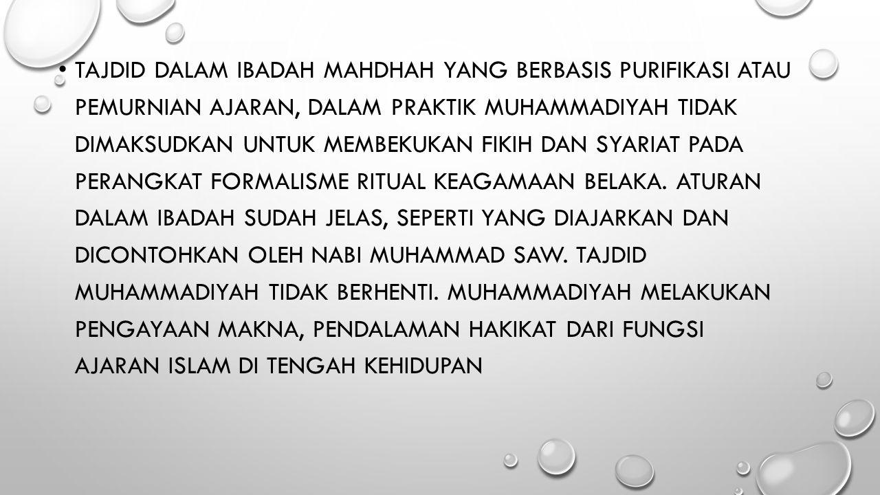 Tajdid dalam ibadah mahdhah yang berbasis purifikasi atau pemurnian ajaran, dalam praktik Muhammadiyah tidak dimaksudkan untuk membekukan fikih dan syariat pada perangkat formalisme ritual keagamaan belaka.