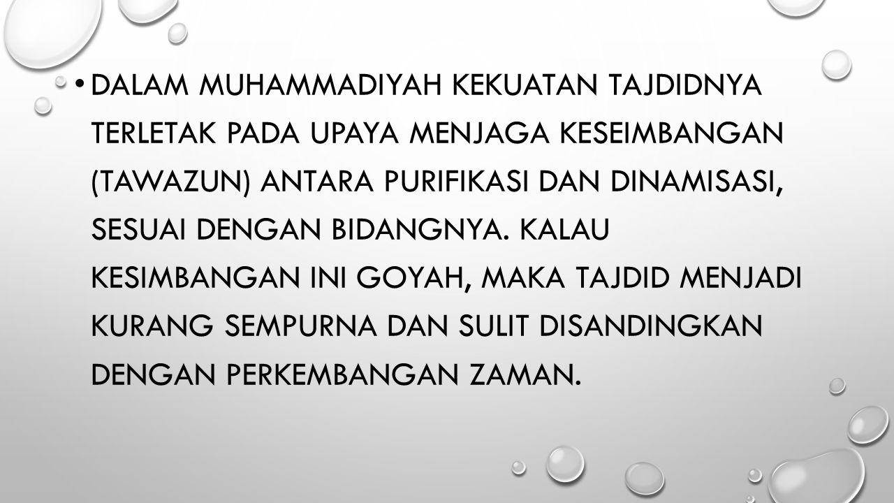 Dalam Muhammadiyah kekuatan tajdidnya terletak pada upaya menjaga keseimbangan (tawazun) antara purifikasi dan dinamisasi, sesuai dengan bidangnya.