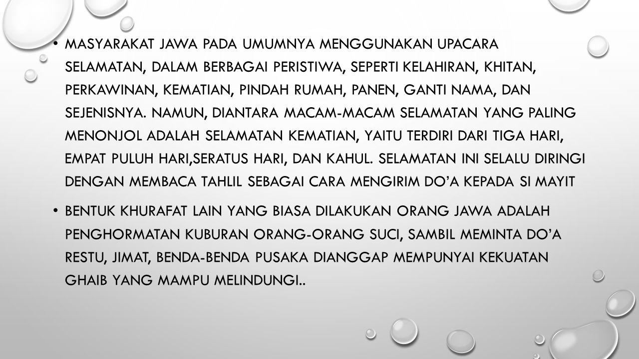 Masyarakat Jawa pada umumnya menggunakan upacara selamatan, dalam berbagai peristiwa, seperti kelahiran, khitan, perkawinan, kematian, pindah rumah, panen, ganti nama, dan sejenisnya. Namun, diantara macam-macam selamatan yang paling menonjol adalah selamatan kematian, yaitu terdiri dari tiga hari, empat puluh hari,seratus hari, dan kahul. Selamatan ini selalu diringi dengan membaca tahlil sebagai cara mengirim do'a kepada si mayit