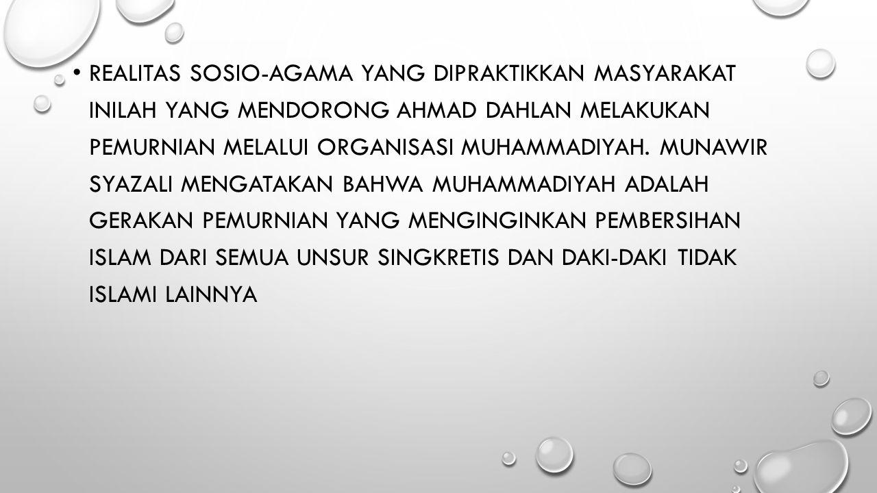 Realitas sosio-agama yang dipraktikkan masyarakat inilah yang mendorong Ahmad Dahlan melakukan pemurnian melalui organisasi Muhammadiyah.