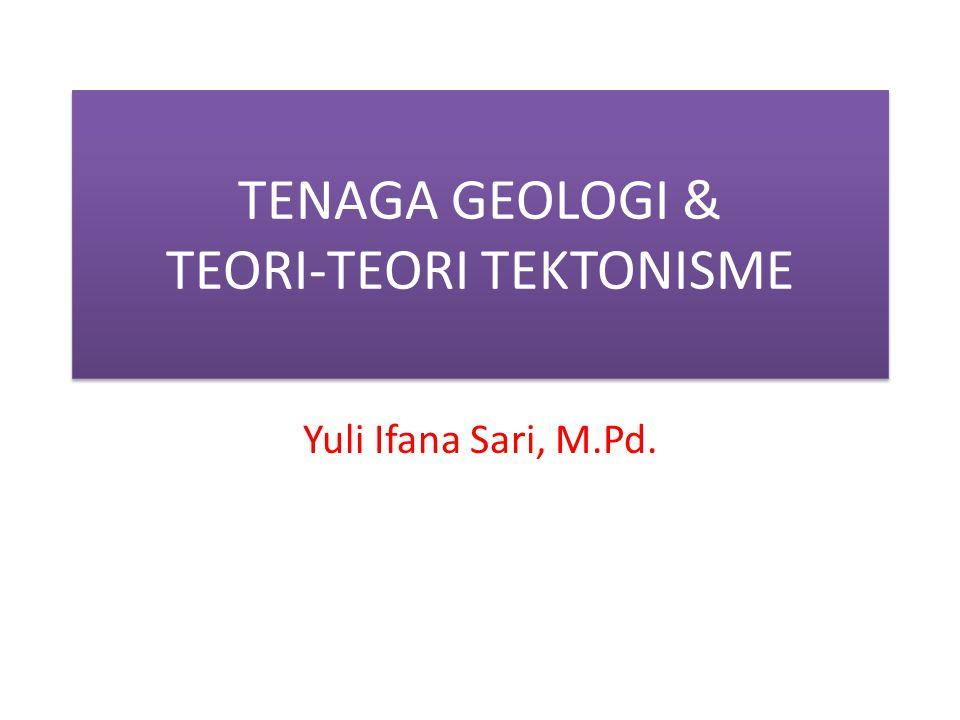 TENAGA GEOLOGI & TEORI-TEORI TEKTONISME