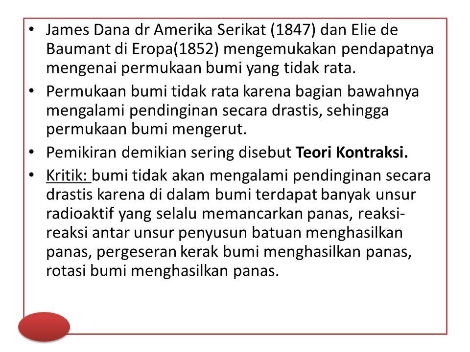 James Dana dr Amerika Serikat (1847) dan Elie de Baumant di Eropa(1852) mengemukakan pendapatnya mengenai permukaan bumi yang tidak rata.