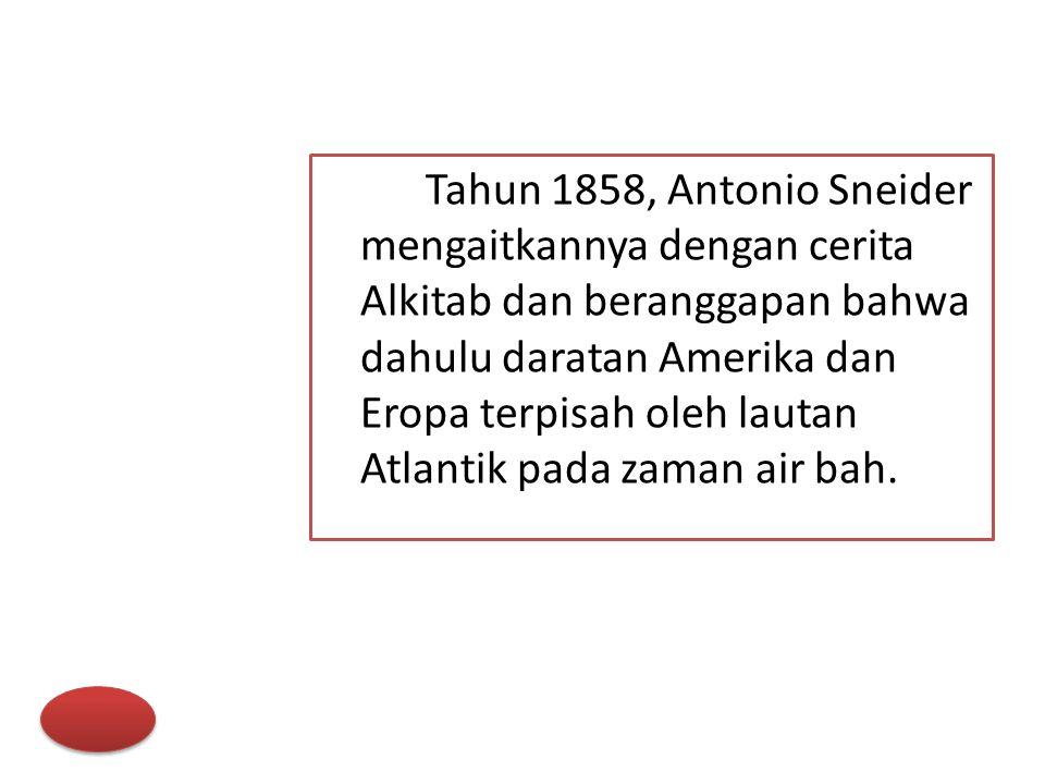 Tahun 1858, Antonio Sneider mengaitkannya dengan cerita Alkitab dan beranggapan bahwa dahulu daratan Amerika dan Eropa terpisah oleh lautan Atlantik pada zaman air bah.