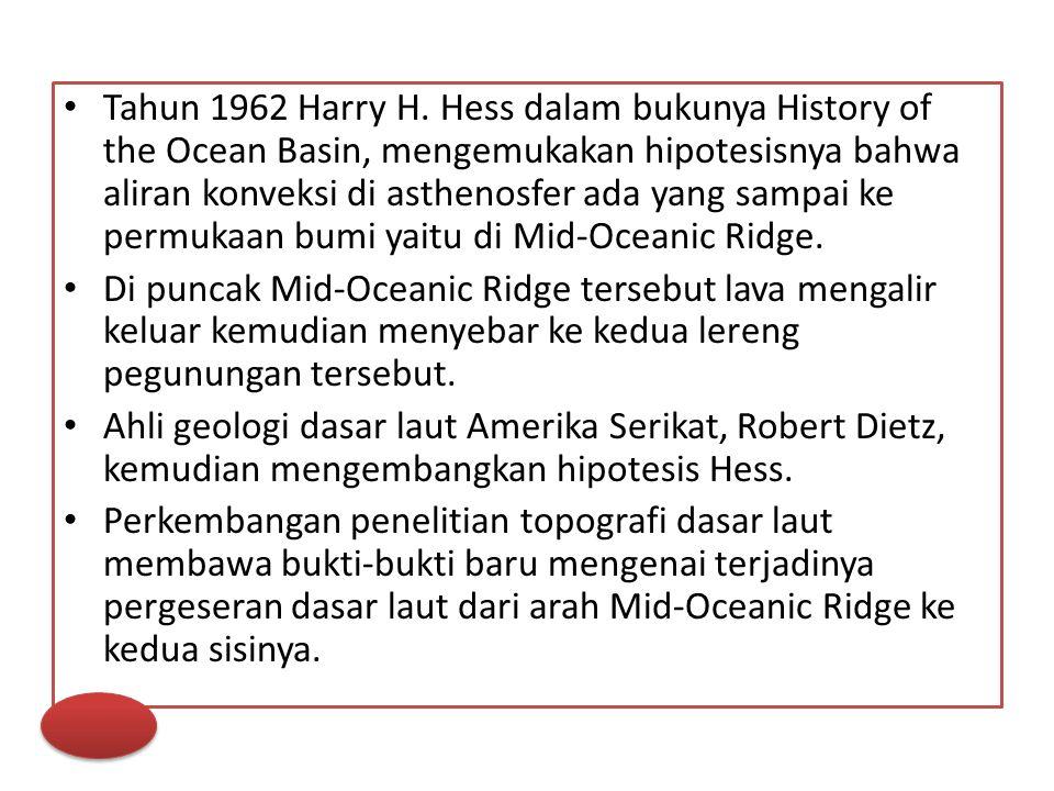 Tahun 1962 Harry H. Hess dalam bukunya History of the Ocean Basin, mengemukakan hipotesisnya bahwa aliran konveksi di asthenosfer ada yang sampai ke permukaan bumi yaitu di Mid-Oceanic Ridge.