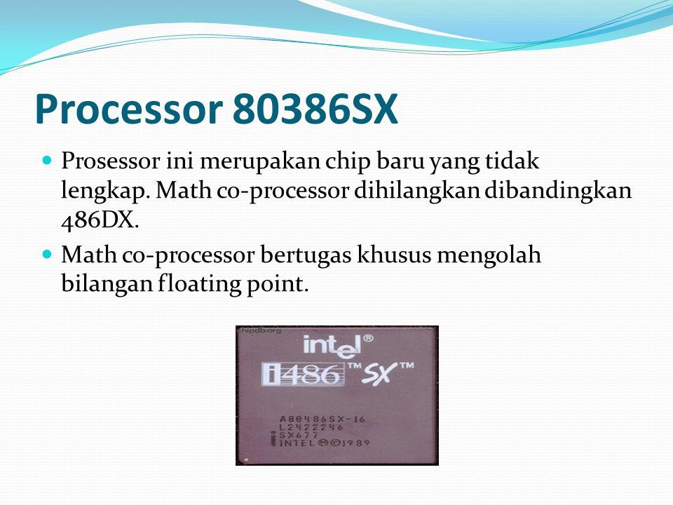 Processor 80386SX Prosessor ini merupakan chip baru yang tidak lengkap. Math co-processor dihilangkan dibandingkan 486DX.