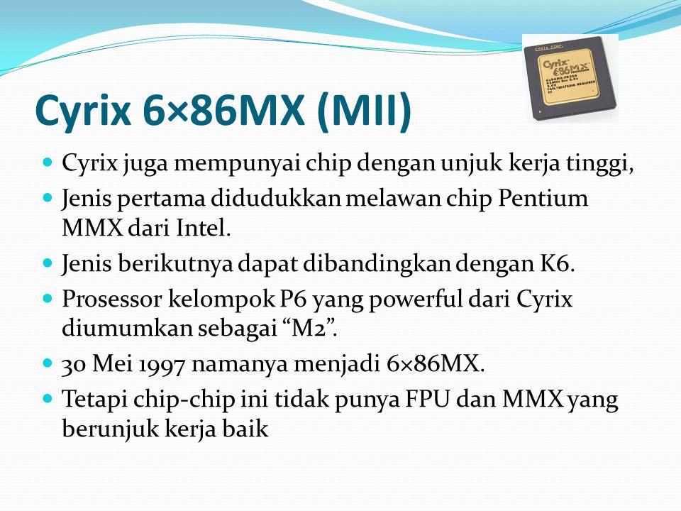 Cyrix 6×86MX (MII) Cyrix juga mempunyai chip dengan unjuk kerja tinggi, Jenis pertama didudukkan melawan chip Pentium MMX dari Intel.