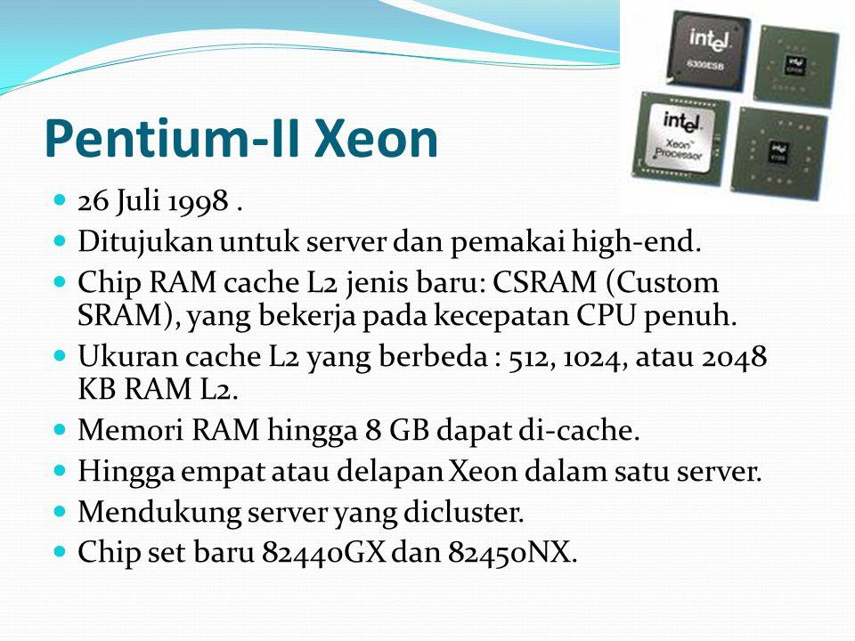 Pentium-II Xeon 26 Juli 1998 . Ditujukan untuk server dan pemakai high-end.
