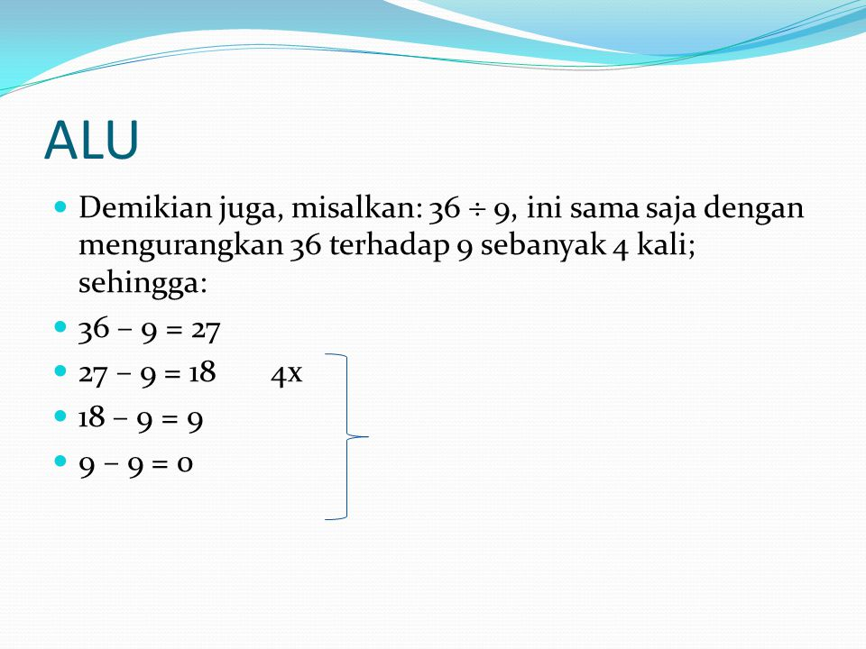ALU Demikian juga, misalkan: 36  9, ini sama saja dengan mengurangkan 36 terhadap 9 sebanyak 4 kali; sehingga: