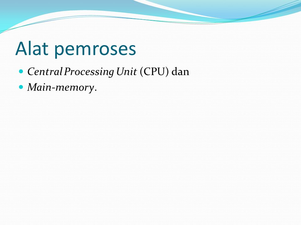 Alat pemroses Central Processing Unit (CPU) dan Main-memory.