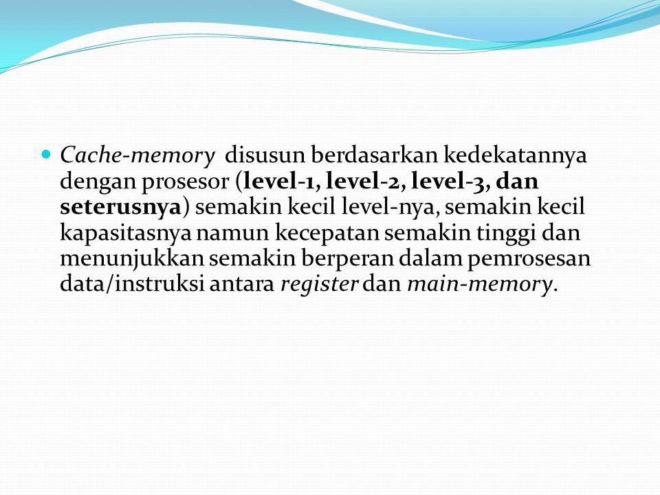 Cache-memory disusun berdasarkan kedekatannya dengan prosesor (level-1, level-2, level-3, dan seterusnya) semakin kecil level-nya, semakin kecil kapasitasnya namun kecepatan semakin tinggi dan menunjukkan semakin berperan dalam pemrosesan data/instruksi antara register dan main-memory.