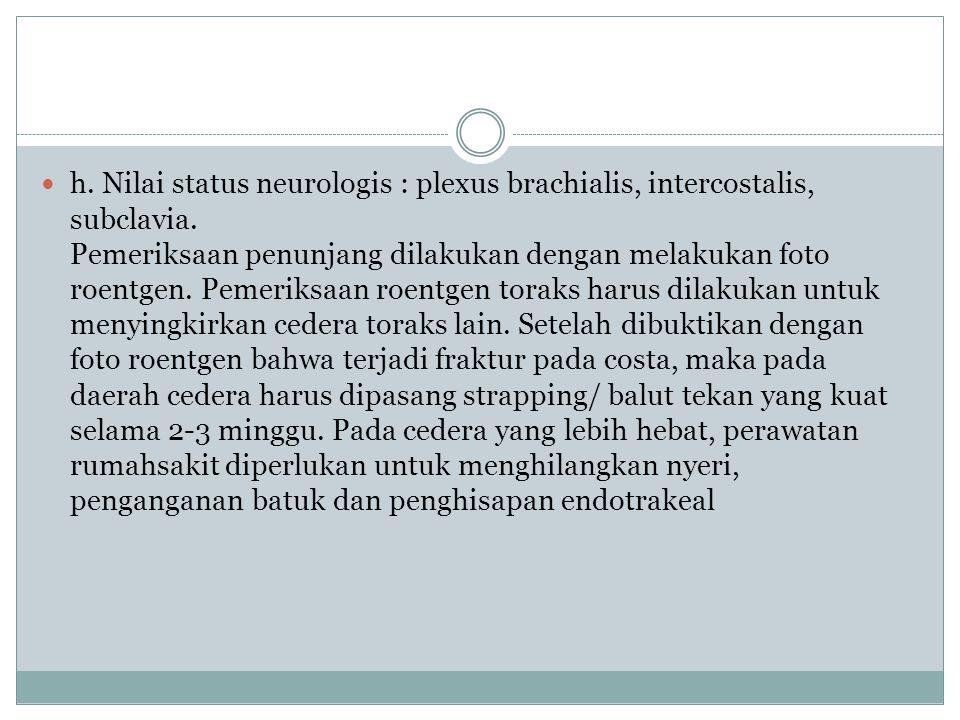 h. Nilai status neurologis : plexus brachialis, intercostalis, subclavia.