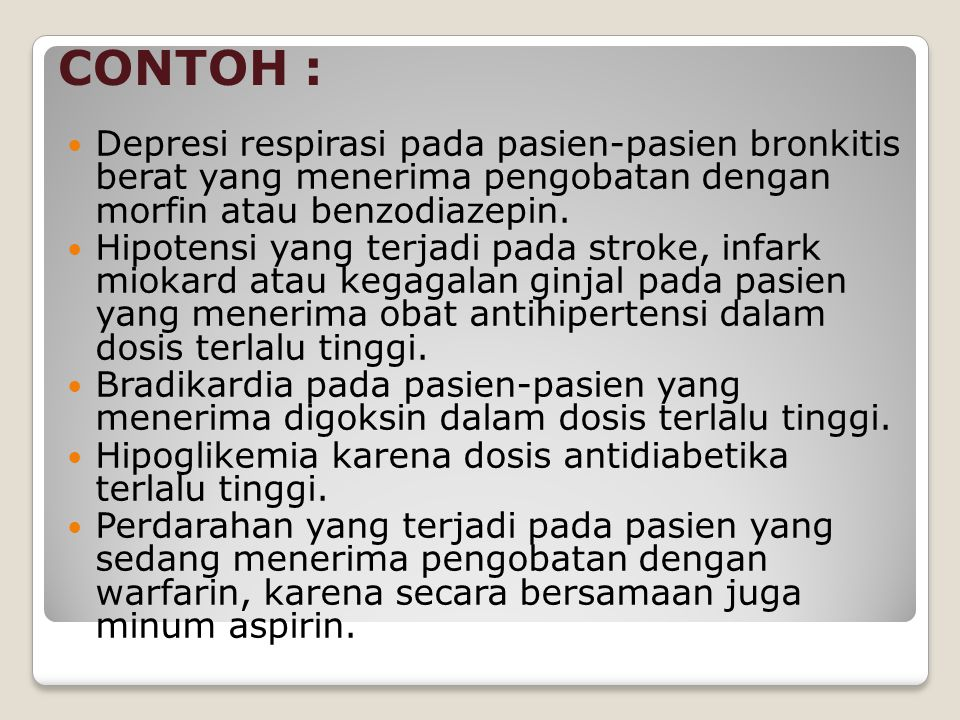 CONTOH : Depresi respirasi pada pasien-pasien bronkitis berat yang menerima pengobatan dengan morfin atau benzodiazepin.