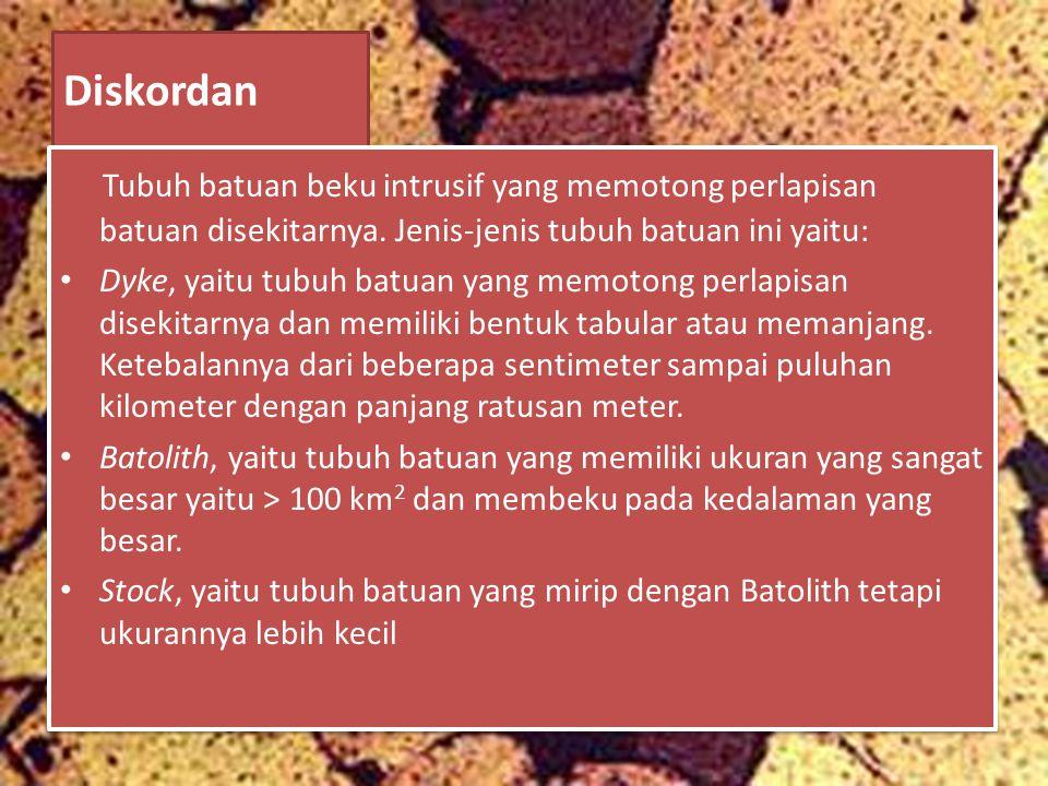 Diskordan Tubuh batuan beku intrusif yang memotong perlapisan batuan disekitarnya. Jenis-jenis tubuh batuan ini yaitu: