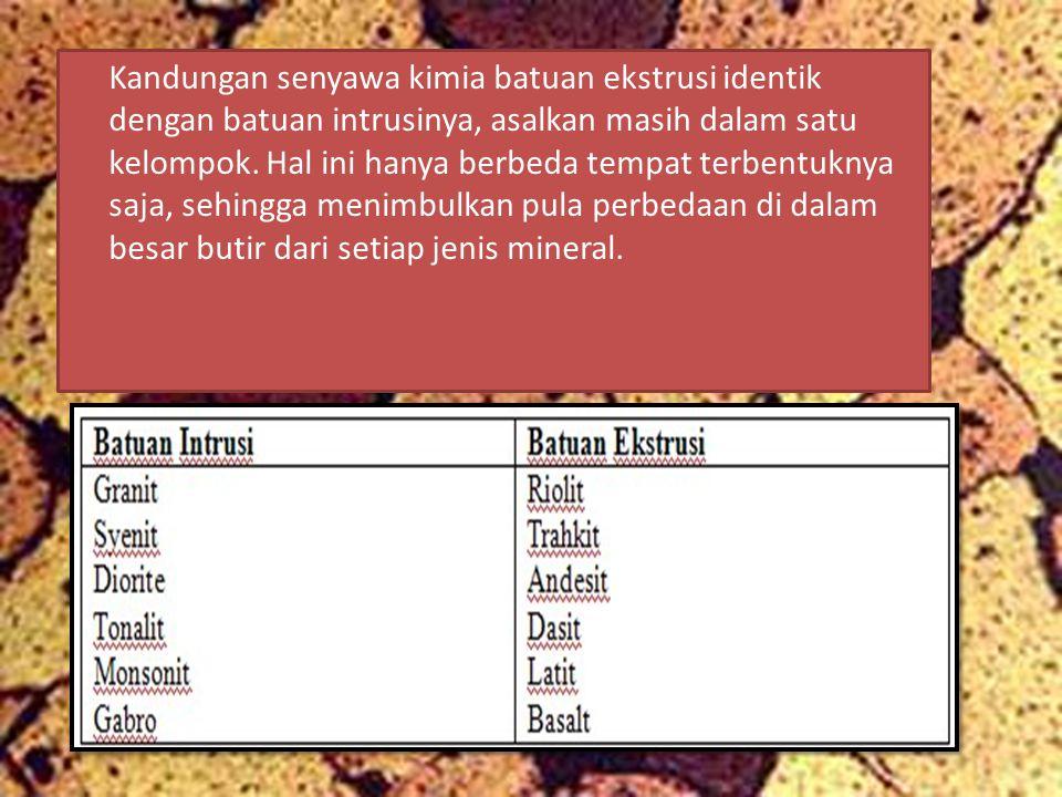 Kandungan senyawa kimia batuan ekstrusi identik dengan batuan intrusinya, asalkan masih dalam satu kelompok.
