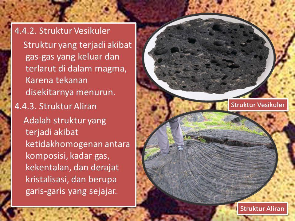 4.4.2. Struktur Vesikuler Struktur yang terjadi akibat gas-gas yang keluar dan terlarut di dalam magma, Karena tekanan disekitarnya menurun. 4.4.3. Struktur Aliran Adalah struktur yang terjadi akibat ketidakhomogenan antara komposisi, kadar gas, kekentalan, dan derajat kristalisasi, dan berupa garis-garis yang sejajar.