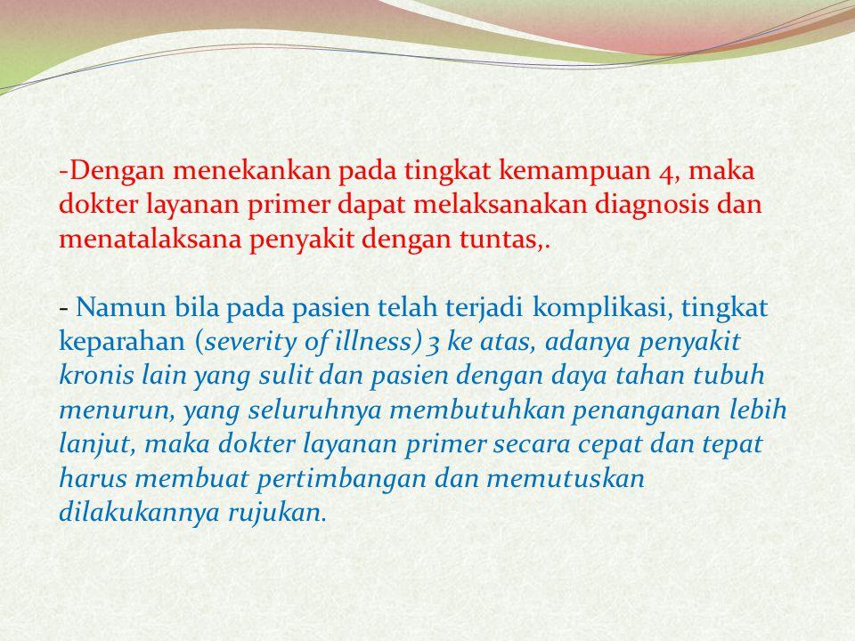 Dengan menekankan pada tingkat kemampuan 4, maka dokter layanan primer dapat melaksanakan diagnosis dan menatalaksana penyakit dengan tuntas,.