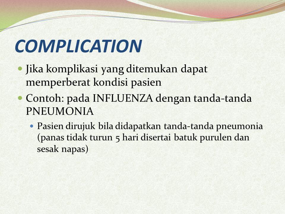 COMPLICATION Jika komplikasi yang ditemukan dapat memperberat kondisi pasien. Contoh: pada INFLUENZA dengan tanda-tanda PNEUMONIA.