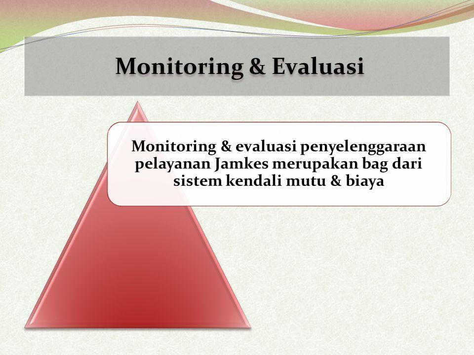 Monitoring & Evaluasi Monitoring & evaluasi penyelenggaraan pelayanan Jamkes merupakan bag dari sistem kendali mutu & biaya.