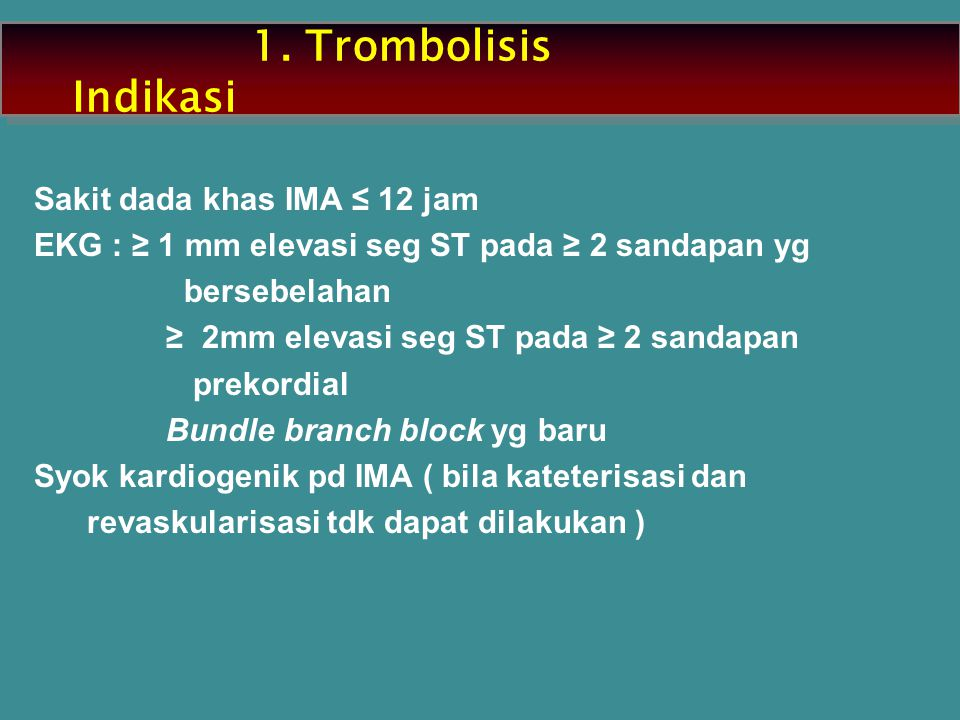 1. Trombolisis Indikasi Sakit dada khas IMA ≤ 12 jam