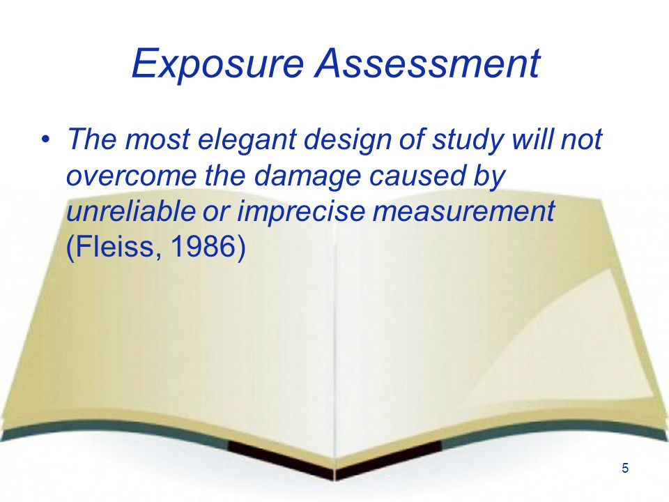Exposure Assessment The most elegant design of study will not overcome the damage caused by unreliable or imprecise measurement (Fleiss, 1986)