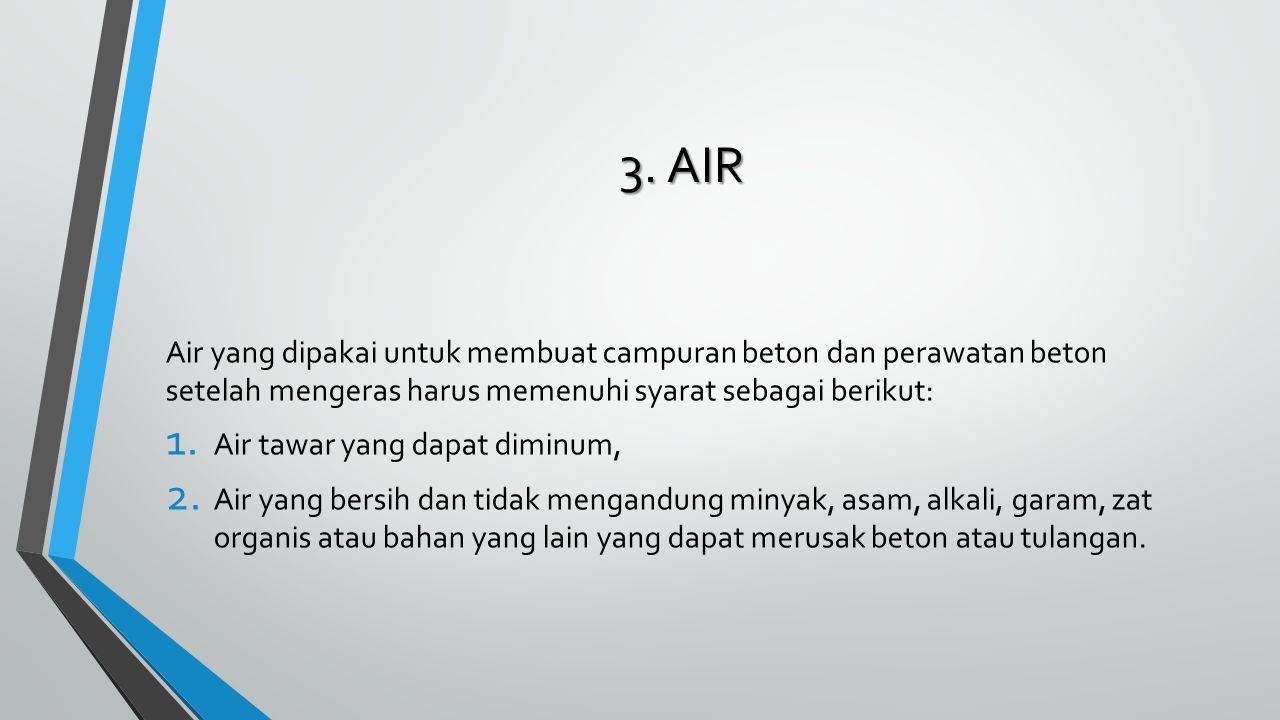 3. AIR Air yang dipakai untuk membuat campuran beton dan perawatan beton setelah mengeras harus memenuhi syarat sebagai berikut: