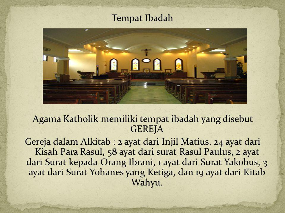 Tempat Ibadah Agama Katholik memiliki tempat ibadah yang disebut GEREJA Gereja dalam Alkitab : 2 ayat dari Injil Matius, 24 ayat dari Kisah Para Rasul, 58 ayat dari surat Rasul Paulus, 2 ayat dari Surat kepada Orang Ibrani, 1 ayat dari Surat Yakobus, 3 ayat dari Surat Yohanes yang Ketiga, dan 19 ayat dari Kitab Wahyu.