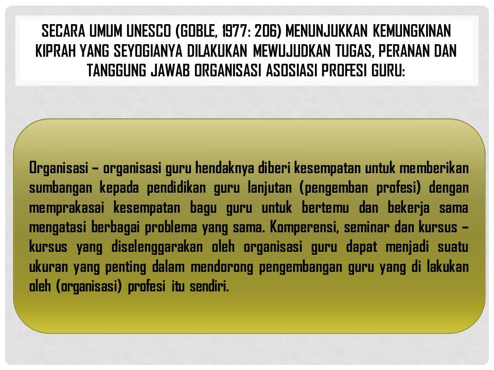 Secara umum UNESCO (Goble, 1977: 206) menunjukkan kemungkinan kiprah yang seyogianya dilakukan mewujudkan tugas, peranan dan tanggung jawab organisasi asosiasi profesi guru: