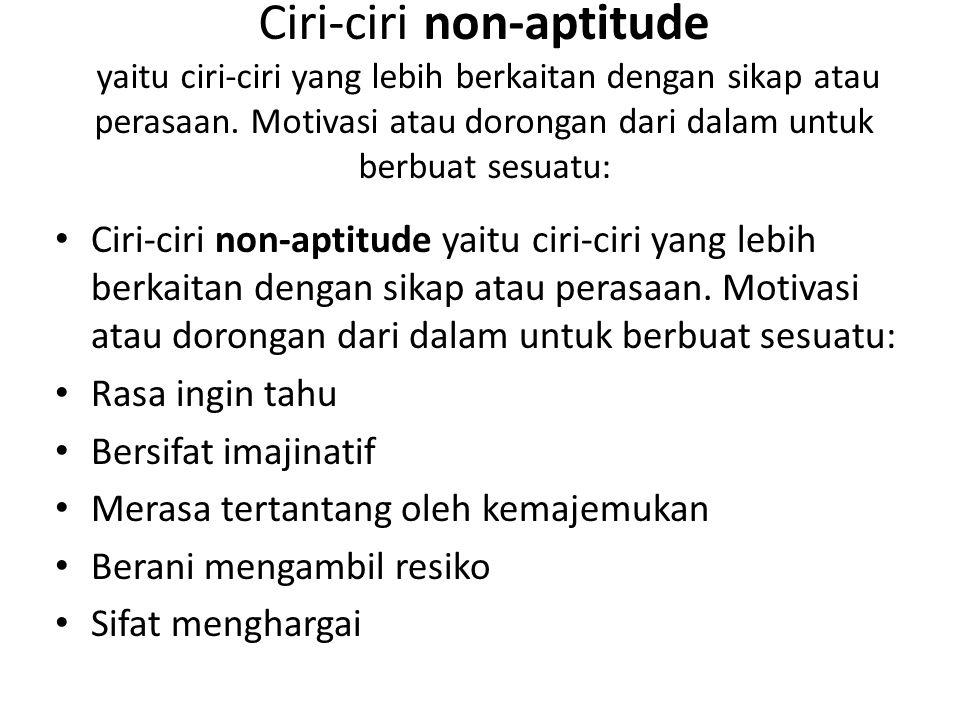 Ciri-ciri non-aptitude yaitu ciri-ciri yang lebih berkaitan dengan sikap atau perasaan. Motivasi atau dorongan dari dalam untuk berbuat sesuatu:
