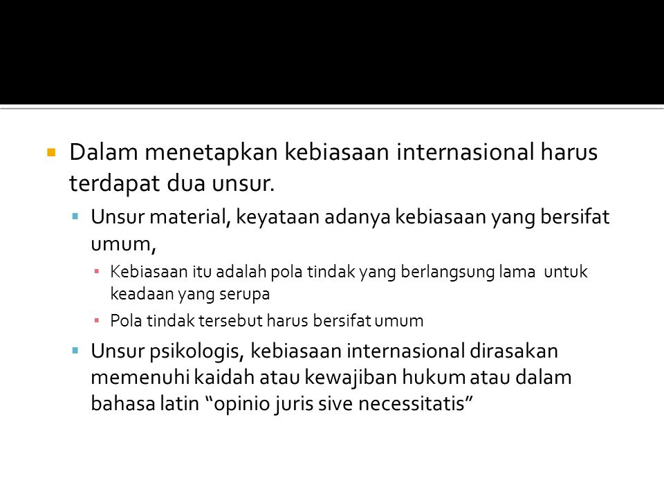 Dalam menetapkan kebiasaan internasional harus terdapat dua unsur.