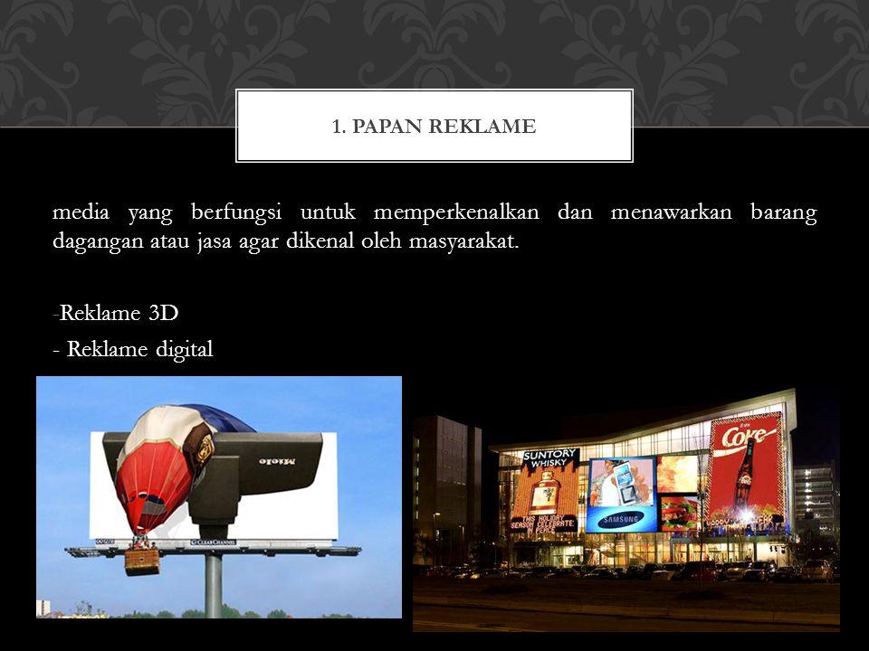 1. Papan Reklame media yang berfungsi untuk memperkenalkan dan menawarkan barang dagangan atau jasa agar dikenal oleh masyarakat.