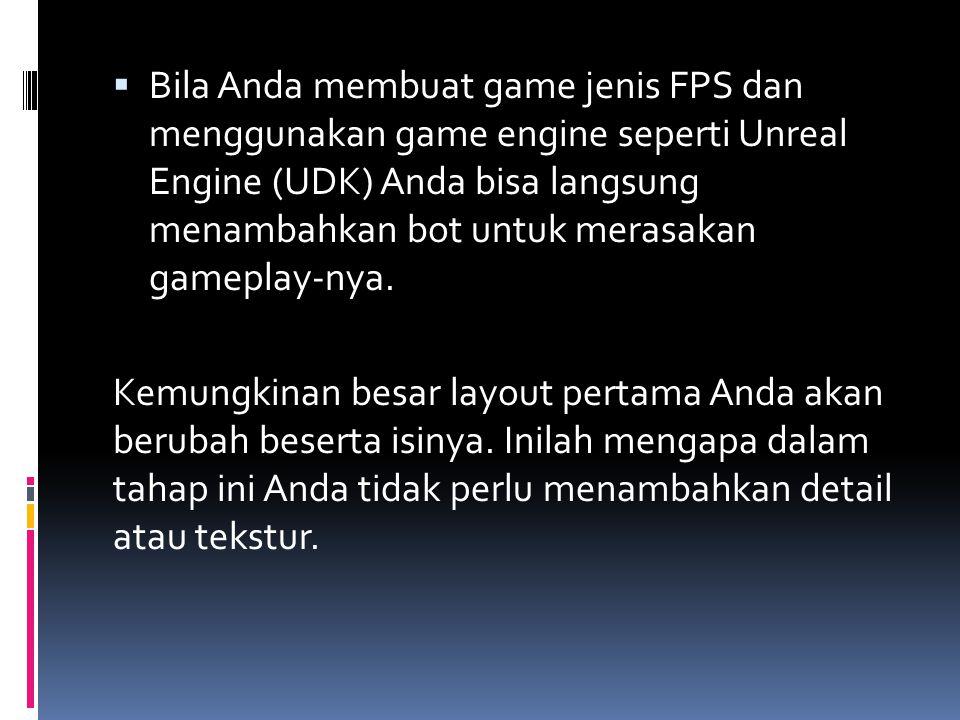 Bila Anda membuat game jenis FPS dan menggunakan game engine seperti Unreal Engine (UDK) Anda bisa langsung menambahkan bot untuk merasakan gameplay-nya.
