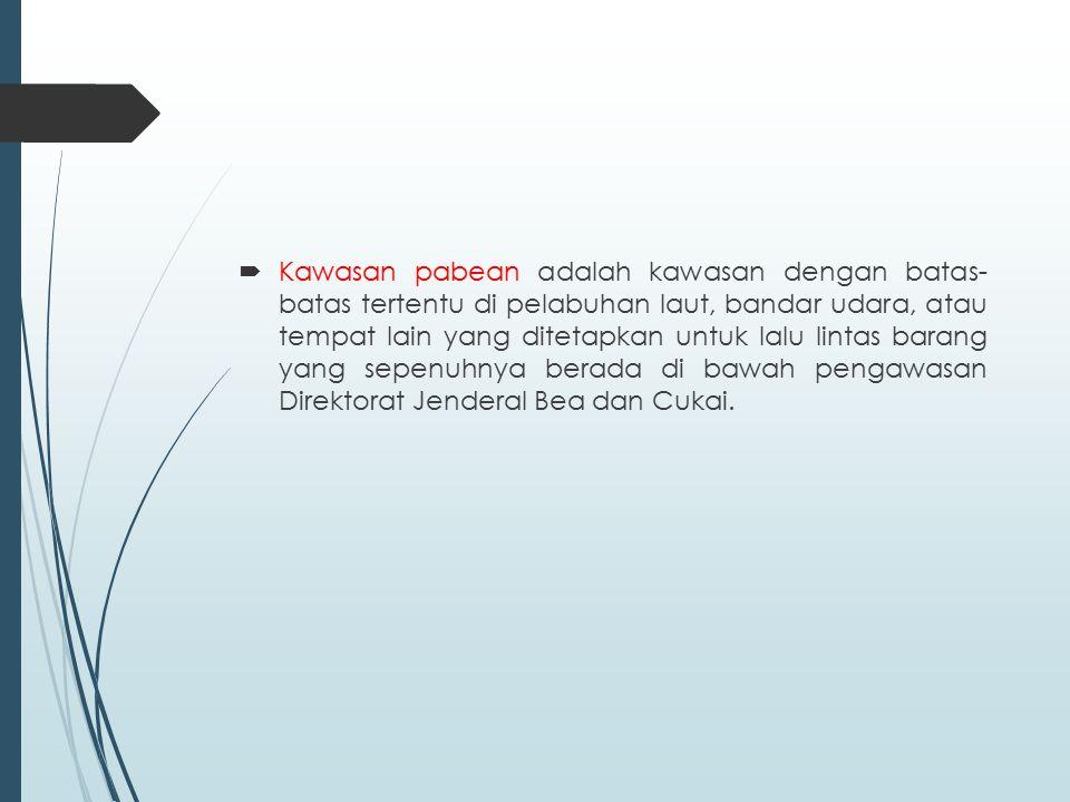 Kawasan pabean adalah kawasan dengan batas- batas tertentu di pelabuhan laut, bandar udara, atau tempat lain yang ditetapkan untuk lalu lintas barang yang sepenuhnya berada di bawah pengawasan Direktorat Jenderal Bea dan Cukai.
