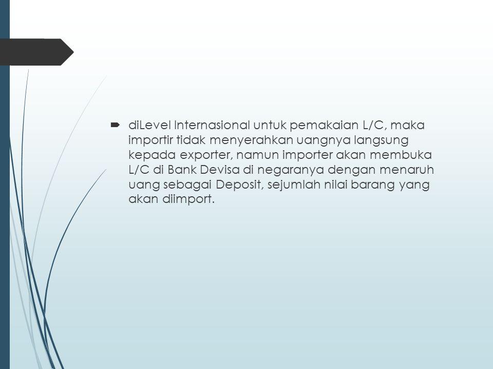 diLevel Internasional untuk pemakaian L/C, maka importir tidak menyerahkan uangnya langsung kepada exporter, namun importer akan membuka L/C di Bank Devisa di negaranya dengan menaruh uang sebagai Deposit, sejumlah nilai barang yang akan diimport.