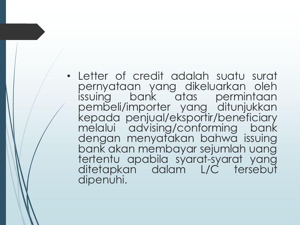 Letter of credit adalah suatu surat pernyataan yang dikeluarkan oleh issuing bank atas permintaan pembeli/importer yang ditunjukkan kepada penjual/eksportir/beneficiary melalui advising/conforming bank dengan menyatakan bahwa issuing bank akan membayar sejumlah uang tertentu apabila syarat-syarat yang ditetapkan dalam L/C tersebut dipenuhi.
