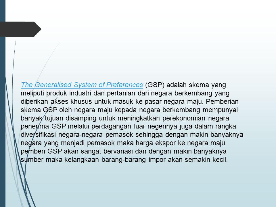 The Generalised System of Preferences (GSP) adalah skema yang meliputi produk industri dan pertanian dari negara berkembang yang diberikan akses khusus untuk masuk ke pasar negara maju.