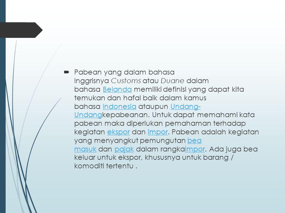 Pabean yang dalam bahasa Inggrisnya Customs atau Duane dalam bahasa Belanda memiliki definisi yang dapat kita temukan dan hafal baik dalam kamus bahasa Indonesia ataupun Undang- Undangkepabeanan.